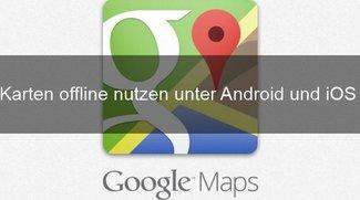 Google Maps offline nutzen: so geht's mit Android und iPhone