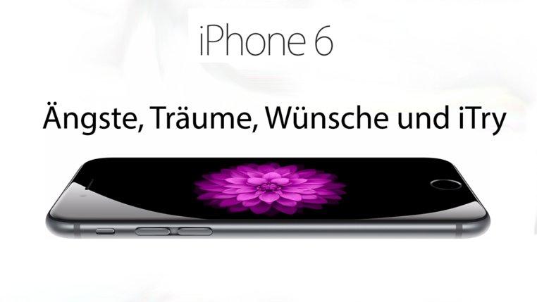 iPhone 6: Ängste, Träume, Wünsche und iTry [Kommentar]