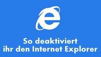 Internet Explorer deaktivieren - Bebilderte Schritt-für-Schritt-Anleitung