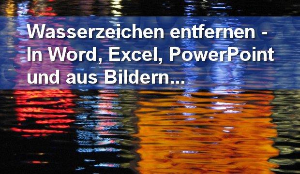 Wasserzeichen entfernen: So geht's in Word, Excel, PowerPoint und auf Fotos