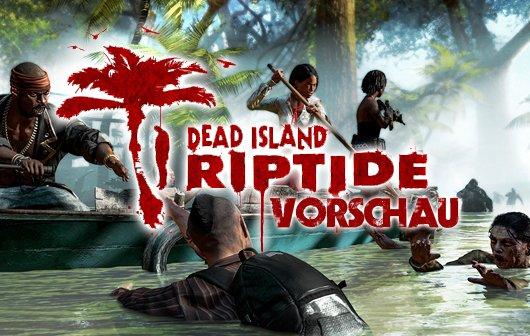 Vorschau: Dead Island Riptide - Eher Ripoff statt Riptide