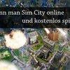 Sim City online: So kann man die Aufbau-Simulation im Internet spielen