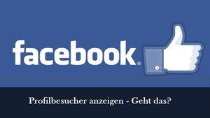 Facebook: Profilbesucher sehen und anzeigen lassen – geht das?