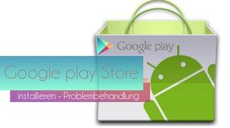 Play Store installieren: Probleme mit Googles App-Store beheben