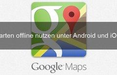 Google Maps offline nutzen: so...