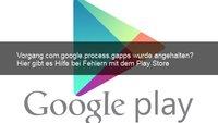 Lösung: Vorgang com.google.process.gapps wurde angehalten - Play Store Problem