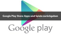 Play Store: Apps und Spiele zurückgeben – so geht's