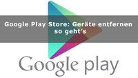 Google Play Store: Geräte entfernen – so geht's