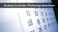 So kann Excel einen Wochentag ausgeben
