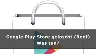 Google Play Store gelöscht (Root) – was tun?