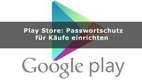 Google Play Store: Passwortschutz für Käufe einrichten