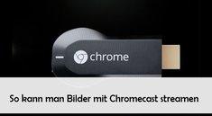 Bilder streamen mit Chromecast: Fotos und Live-Kamera-Bild