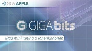 GIGA Bits: iPad mini Retina und Ionenkanonen