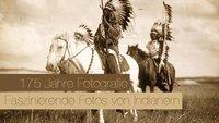 175 Jahre Fotografie – Faszinierende Fotos von Indianern um 1900
