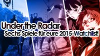 Under the Radar: Sechs Spiele, die 2015 auf eure Watchlist gehören!