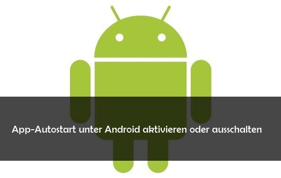 Android: Autostart für Apps aktivieren oder ausschalten