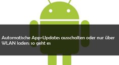 Android: Automatische Updates deaktivieren oder nur über WLAN herunterladen