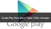 Google Play Store down: Was tun, wenn der Store offline ist?