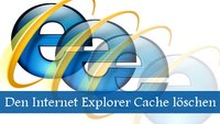 Den Internet Explorer Cache löschen - ganz schnell!