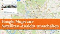 Google Maps: Satelliten-Ansicht aktivieren