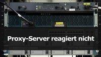 Proxy-Server reagiert nicht – was tun?