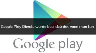 """""""Google Play Dienste wurde beendet oder angehalten"""": Was tun beim Fehler?"""