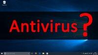 Windows-10-Antivirus: Braucht man überhaupt einen Virenscanner?
