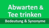 Abwarten und Tee trinken: Herkunft und Synonyme der Redewendung