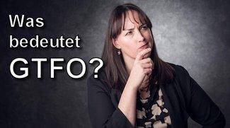 GTFO – Was bedeutet das?