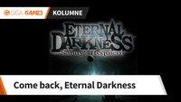 Come back, Eternal Darkness: Verschwinde nicht in ewiger Dunkelheit!