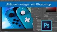 Photoshop: Aktionen anlegen und benutzen – so geht's